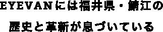 EYEVANには福井県・鯖江の歴史と革新が息づいている
